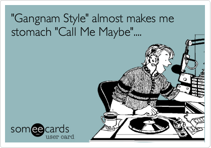 """Gangham Style"" almost makes me stomach ""Call Me Maybe""...."