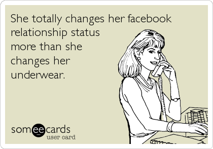 She totally changes her facebook relationship status more than she changes her underwear.