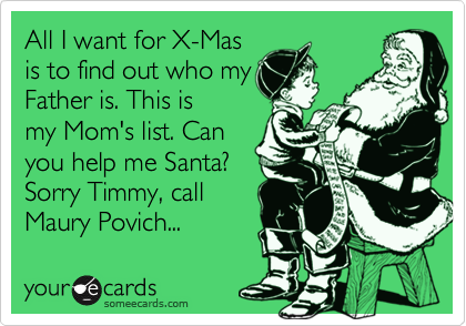 All I want for X-Mas is to find out who my Father is. This is my Mom's list. Can you help me Santa? Sorry Timmy, call Maury Povich...