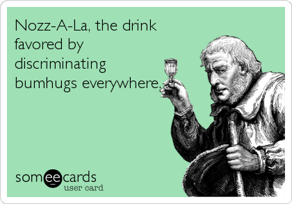 Nozz-A-La, the drink favored by discriminating bumhugs everywhere.