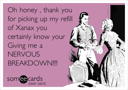 Oh honey , thank you for picking up my refill of Xanax you certainly know your Giving me a NERVOUS BREAKDOWN!!!!