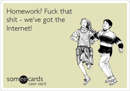 Homework? Fuck that shit - we've got the Internet!