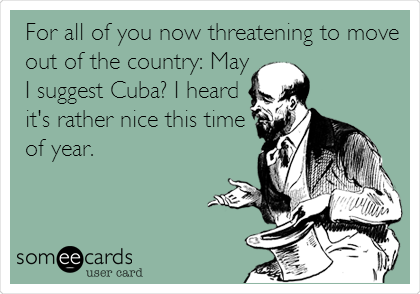 For all of you now threatening to move out of the country: May I suggest Cuba? I heard it's rather nice this time of year.