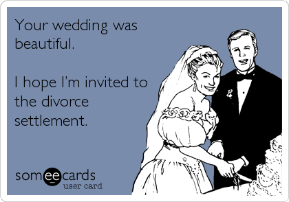 Your wedding was beautiful.   I hope I'm invited to the divorce settlement.