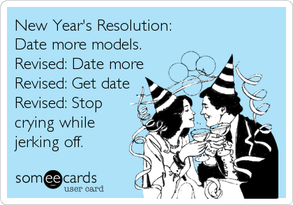 New Year's Resolution: Date more models.  Revised: Date more Revised: Get date Revised: Stop crying while jerking off.