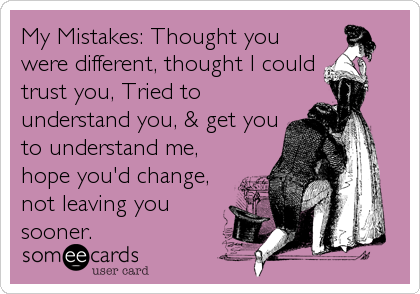 My Mistakes: Thought you were different, thought I could trust you, Tried to understand you, & get you to understand me, hope you'd change, not leaving you sooner.