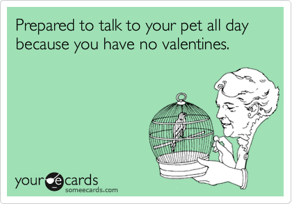 Prepared to talk to your pet all day because you have no valentines.