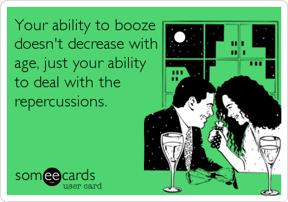 Your ability to booze doesn't decrease with age, just your ability to deal with the repercussions.