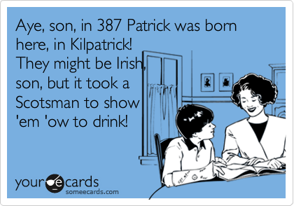 Aye, son, in 387 Patrick was born here, in Kilpatrick!