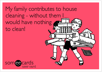 My family contributes to house cleaning - without them I would have nothing to clean!