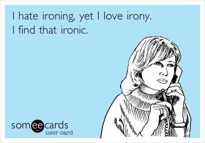 I hate ironing, yet I love irony. I find that ironic.