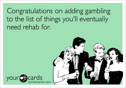 Congratulations on adding gambling to the list of things you'll eventually need rehab for.