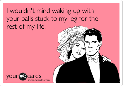 I wouldn't mind waking up with your balls stuck to my leg for the rest of my life.