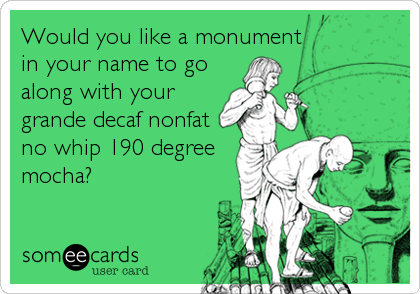 Would you like a monument in your name to go along with your grande decaf nonfat no whip 190 degree mocha?