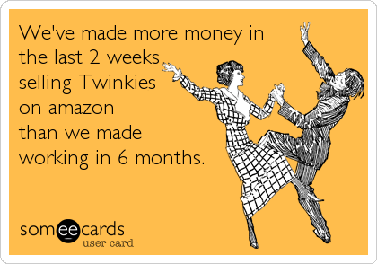 We've made more money in the last 2 weeks selling Twinkies  on amazon than we made working in 6 months.
