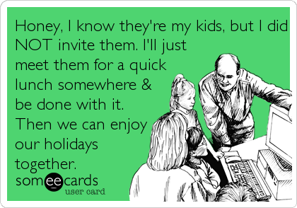 Honey, I know they're my kids, but I did NOT invite them. I'll just meet them for a quick lunch somewhere & be done with it. Then we can enjoy our holidays together.