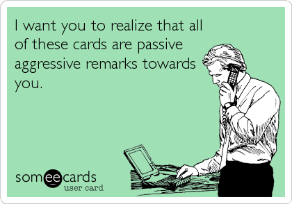 I want you to realize that all of these cards are passive  aggressive remarks towards you.