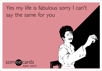 Yes my life is fabulous sorry I can't say the same for you