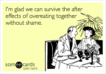 I'm glad we can survive the after effects of overeating together without shame.