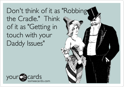 "Don't think of it as ""Robbing the Craddle.""  Think of it as ""Getting in touch with your Daddy Issues"""
