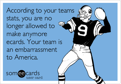 According to your teamsstats, you are nolonger allowed tomake anymoreecards. Your team isan embarrassmentto America.