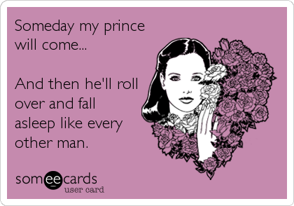 Someday my prince will come...  And then he'll roll over and fall asleep like every other man.