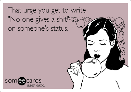 """That urge you get to write """"No one gives a shit""""  on someone's status."""