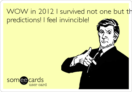 WOW in 2012 I survived not one but three end of the world