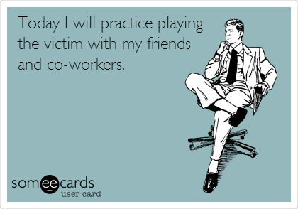 Today I will practice playing the victim with my friends and co-workers.