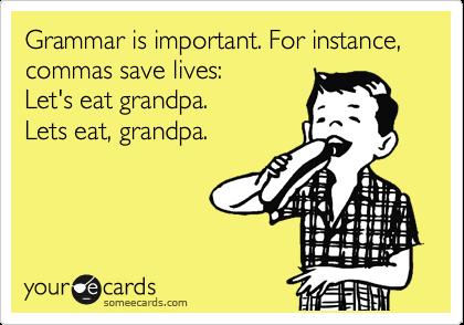 Grammar is important. For instance, commas save lives:    Let's eat grandpa.   Lets eat, grandpa.