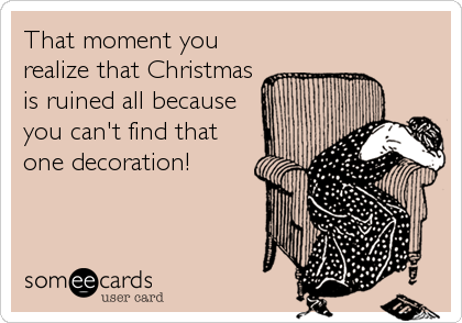 That moment you realize that Christmas is ruined all because you can't find that one decoration!
