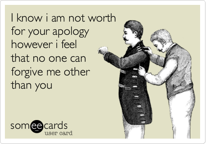 I know i am not worthfor your apologyhowever i feelthat no one canforgive me otherthan you