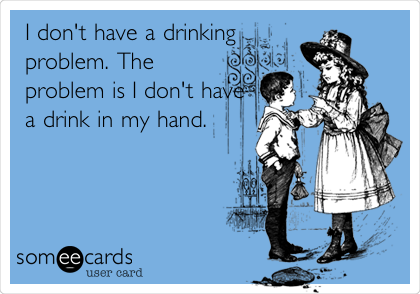I don't have a drinking problem. The problem is I don't have a drink in my hand.