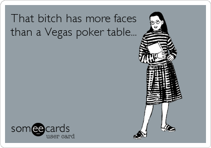 That bitch has more faces than a Vegas poker table...