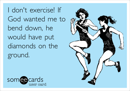 I don't exercise! If God wanted me to bend down, he would have put diamonds on the ground.