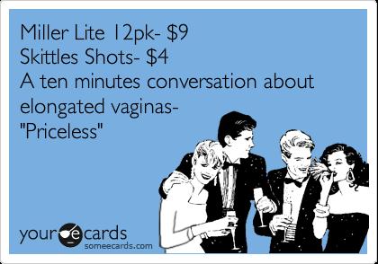 """Miller Light 12pk- %249 Skittles Shots- %244 A ten minutes conversation about elongated vaginas- """"Priceless"""""""