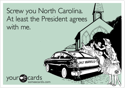 Screw you North Carolina. At least the President agrees with me.