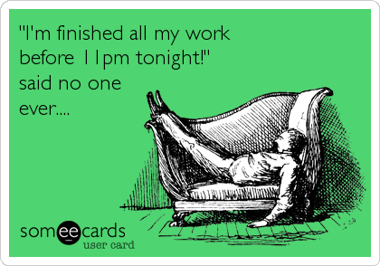 """I'm finished all my work  before 11pm tonight!"" said no one ever...."