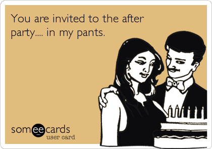 You are invited to the after party.... in my pants.