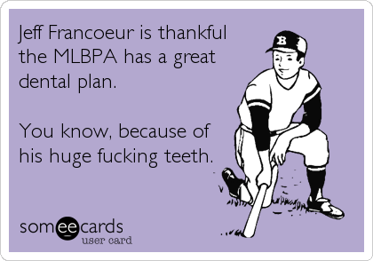 Jeff Francoeur is thankful the MLBPA has a great dental plan.   You know, because ofhis huge fucking teeth.