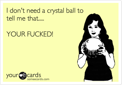 I don't need a crystal ball to tell you that.....  YOUR FUCKED!