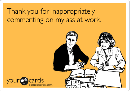 Thank you for inappropriately commenting on my ass at work.