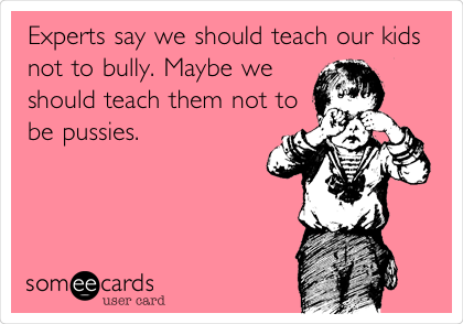 Experts say we should teach our kids not to bully. Maybe we should teach them not to be pussies.