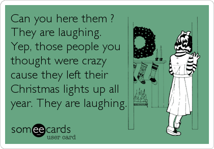 Can you here them ? They are laughing. Yep, those people you thought were crazy cause they left their Christmas lights up all year. They are laughing.