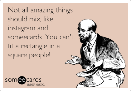 Not all amazing things should mix, like instagram and someecards. You can't fit a rectangle in a square people!