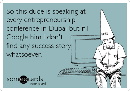 So this dude is speaking at every entrepreneurship conference in Dubai but if I Google him I don't find any success story whatsoever.