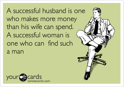 A successful husband is one  who makes more money  than his wife can spend. A successful woman is  one who can  find such a man
