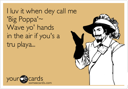 I luv it when dey call me  'Big Poppa'%7E   Wave yo' hands in the air if you's a  tru playa...
