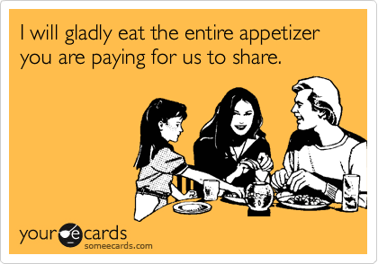I will gladly eat the entire appetizer you are paying for us to share.
