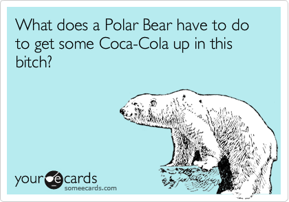 What does a Polar Bear have to do to get some Coca-Cola up in this bitch?